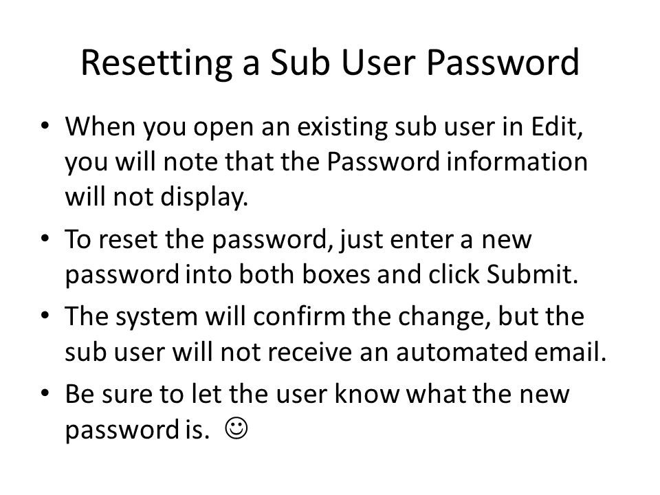 Resetting a Sub User Password When you open an existing sub user in Edit, you will note that the Password information will not display. To reset the p