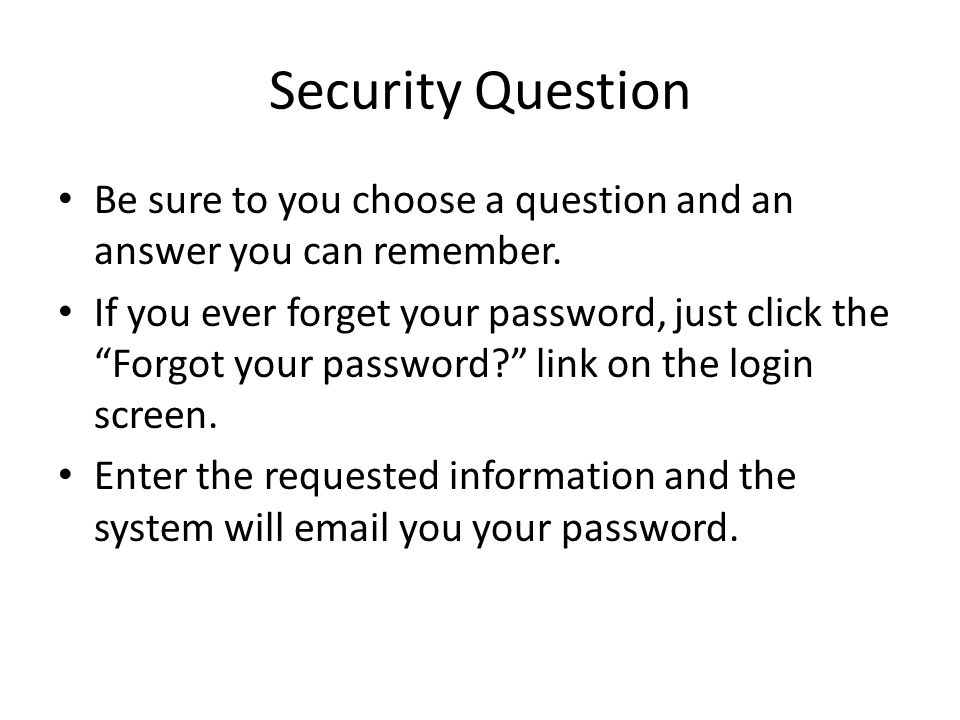 Security Question Be sure to you choose a question and an answer you can remember. If you ever forget your password, just click the Forgot your passwo