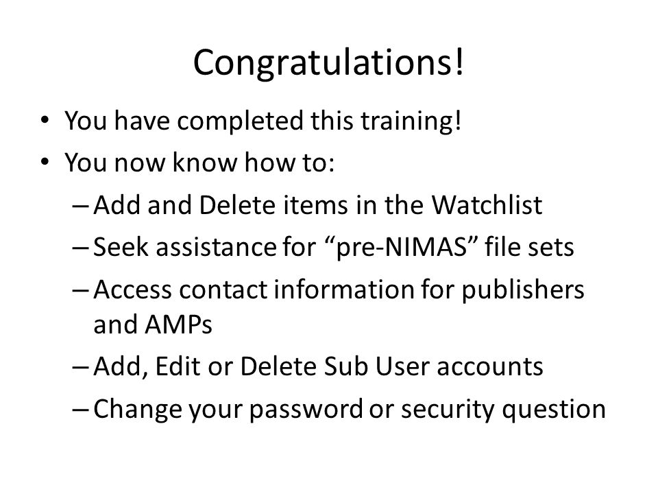 Congratulations! You have completed this training! You now know how to: – Add and Delete items in the Watchlist – Seek assistance for pre-NIMAS file s