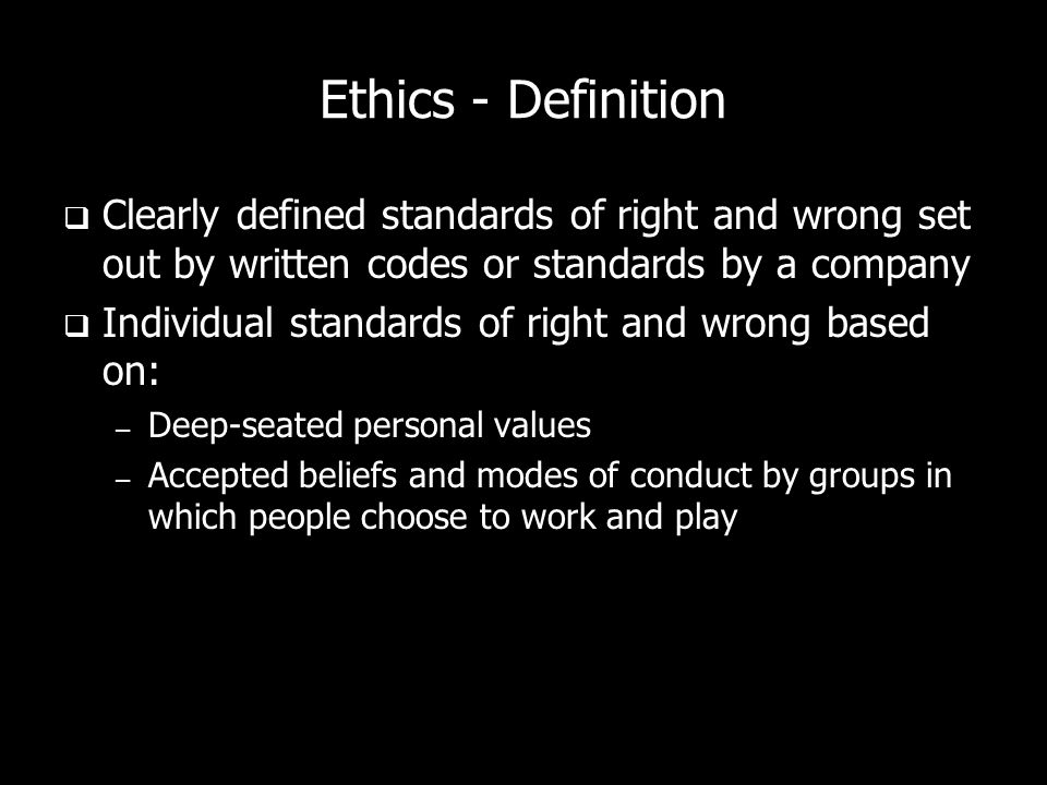 Ethics - Definition Clearly defined standards of right and wrong set out by written codes or standards by a company Individual standards of right and wrong based on: – Deep-seated personal values – Accepted beliefs and modes of conduct by groups in which people choose to work and play