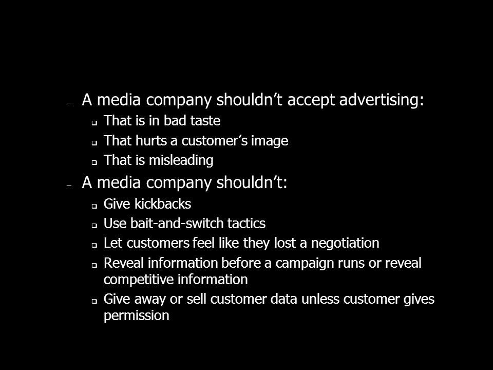 – A media company shouldnt accept advertising: That is in bad taste That hurts a customers image That is misleading – A media company shouldnt: Give kickbacks Use bait-and-switch tactics Let customers feel like they lost a negotiation Reveal information before a campaign runs or reveal competitive information Give away or sell customer data unless customer gives permission