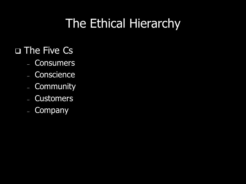 The Ethical Hierarchy The Five Cs – Consumers – Conscience – Community – Customers – Company