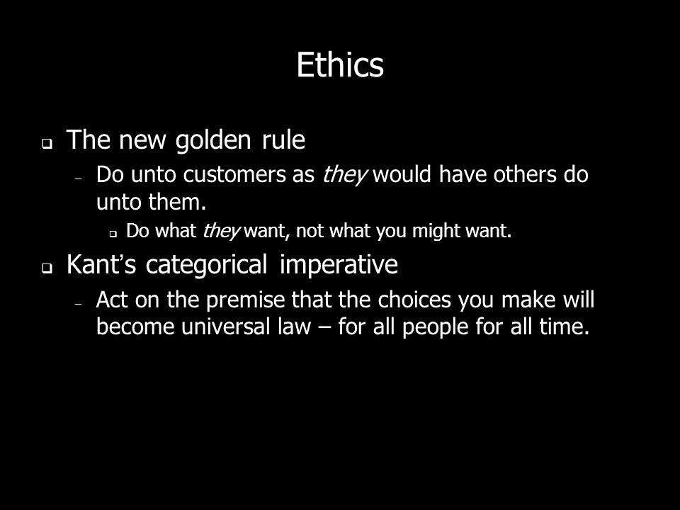 Ethics The new golden rule – Do unto customers as they would have others do unto them.