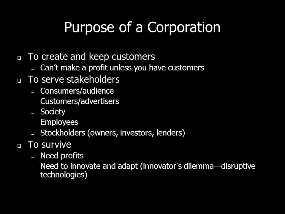 Purpose of a Corporation To create and keep customers – Cant make a profit unless you have customers To serve stakeholders – Consumers/audience – Customers/advertisers – Society – Employees – Stockholders (owners, investors, lenders) To survive – Need profits – Need to innovate and adapt (innovators dilemmadisruptive technologies)