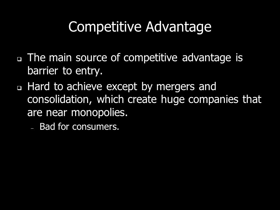 Competitive Advantage The main source of competitive advantage is barrier to entry.