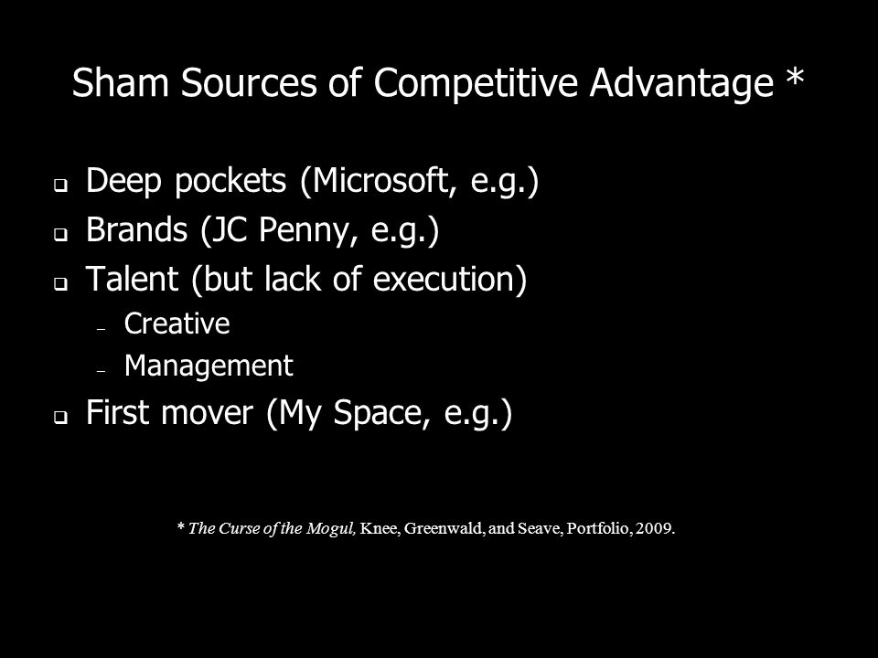Sham Sources of Competitive Advantage * Deep pockets (Microsoft, e.g.) Brands (JC Penny, e.g.) Talent (but lack of execution) – Creative – Management