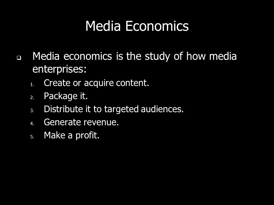 Media Economics Media economics is the study of how media enterprises: 1. Create or acquire content. 2. Package it. 3. Distribute it to targeted audie
