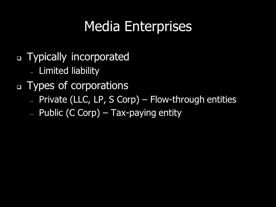 Media Enterprises Typically incorporated – Limited liability Types of corporations – Private (LLC, LP, S Corp) – Flow-through entities – Public (C Corp) – Tax-paying entity