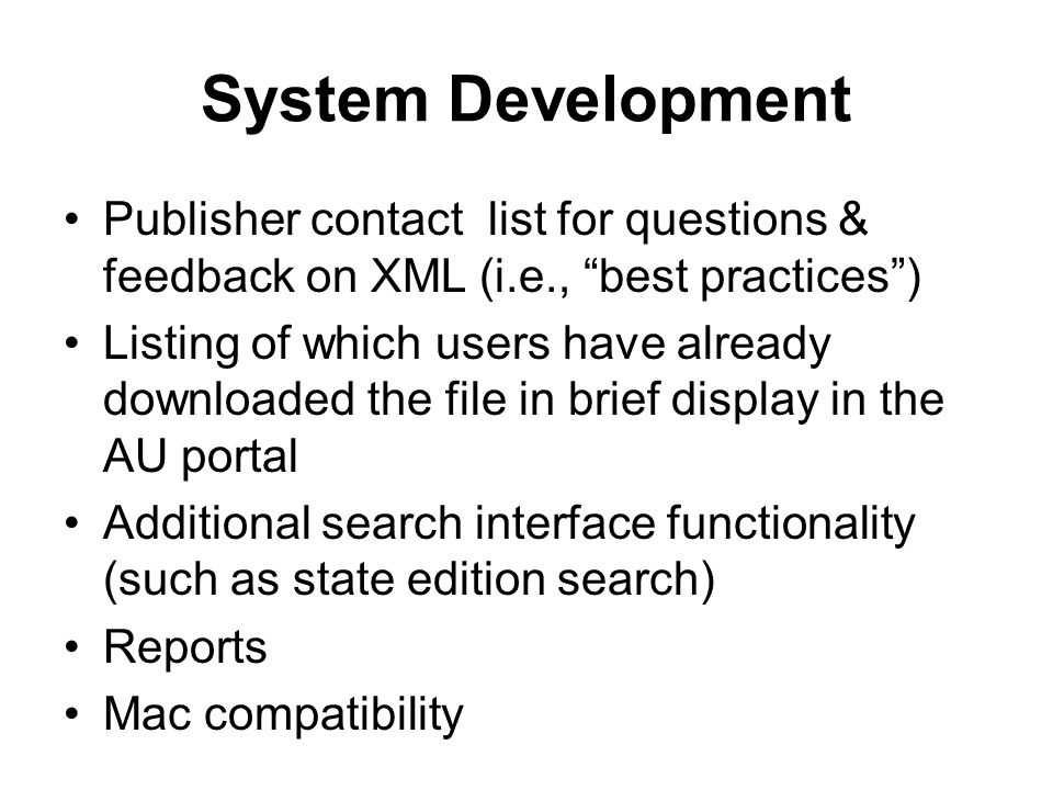 System Development Publisher contact list for questions & feedback on XML (i.e., best practices) Listing of which users have already downloaded the file in brief display in the AU portal Additional search interface functionality (such as state edition search) Reports Mac compatibility