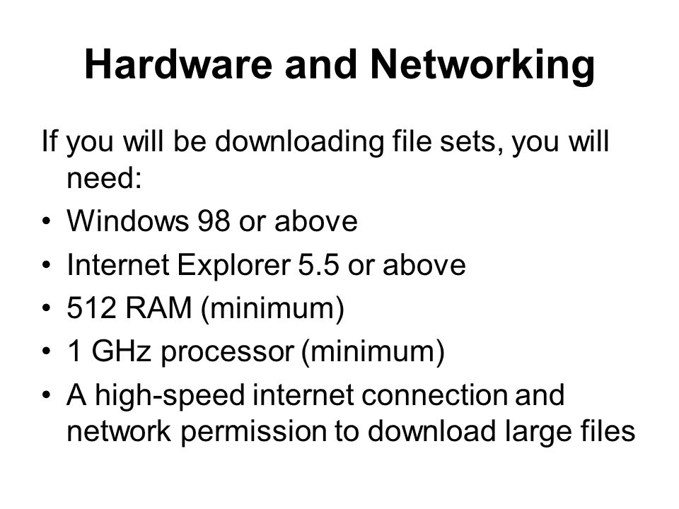 Hardware and Networking If you will be downloading file sets, you will need: Windows 98 or above Internet Explorer 5.5 or above 512 RAM (minimum) 1 GHz processor (minimum) A high-speed internet connection and network permission to download large files