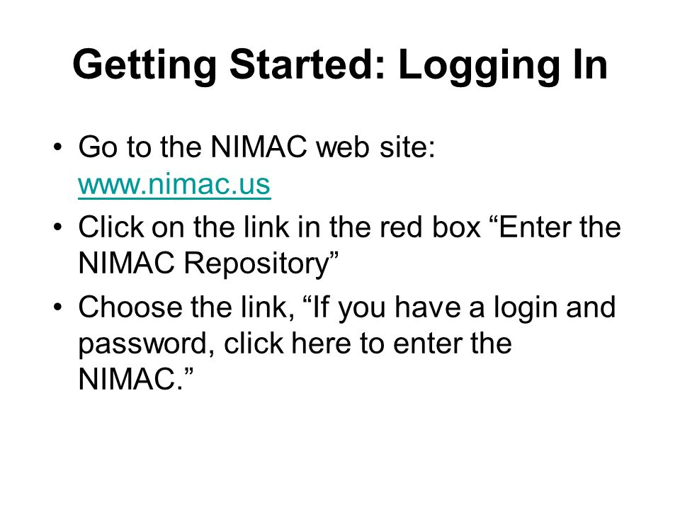 Getting Started: Logging In Go to the NIMAC web site: www.nimac.us www.nimac.us Click on the link in the red box Enter the NIMAC Repository Choose the link, If you have a login and password, click here to enter the NIMAC.