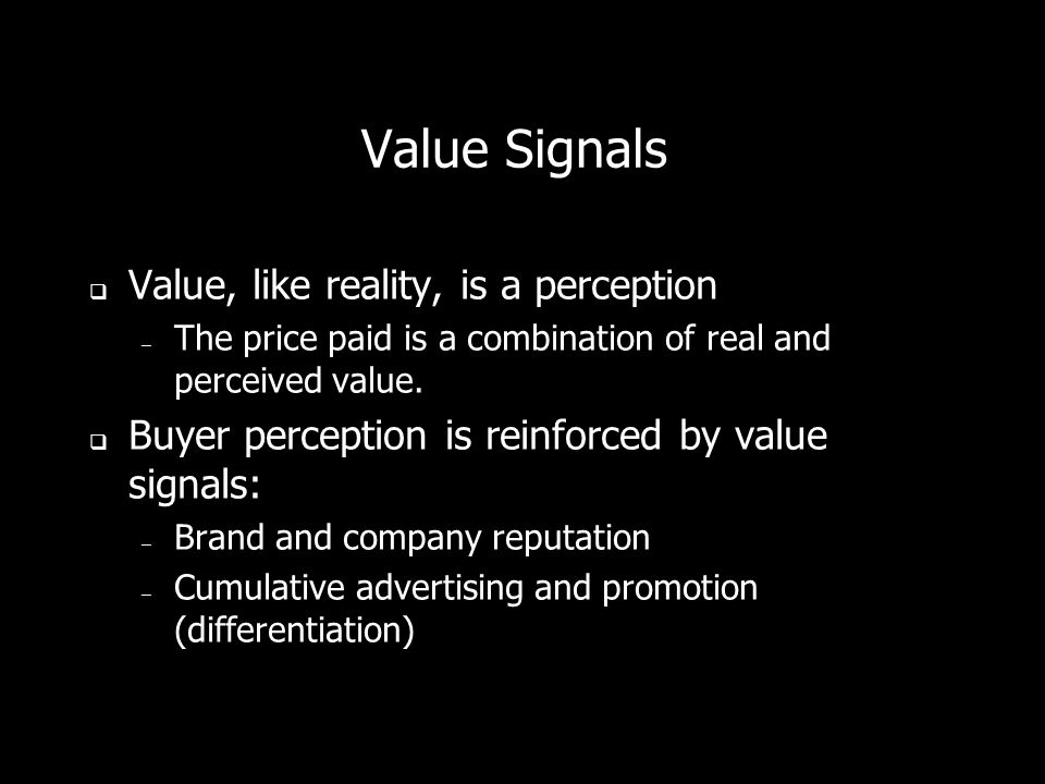 Value Signals Value, like reality, is a perception – The price paid is a combination of real and perceived value.