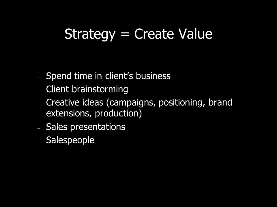 Strategy = Create Value – Spend time in clients business – Client brainstorming – Creative ideas (campaigns, positioning, brand extensions, production) – Sales presentations – Salespeople