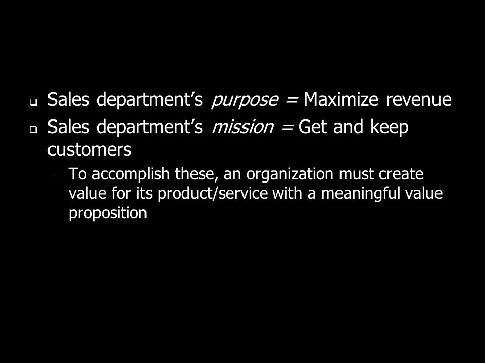 Sales departments purpose = Maximize revenue Sales departments mission = Get and keep customers – To accomplish these, an organization must create value for its product/service with a meaningful value proposition