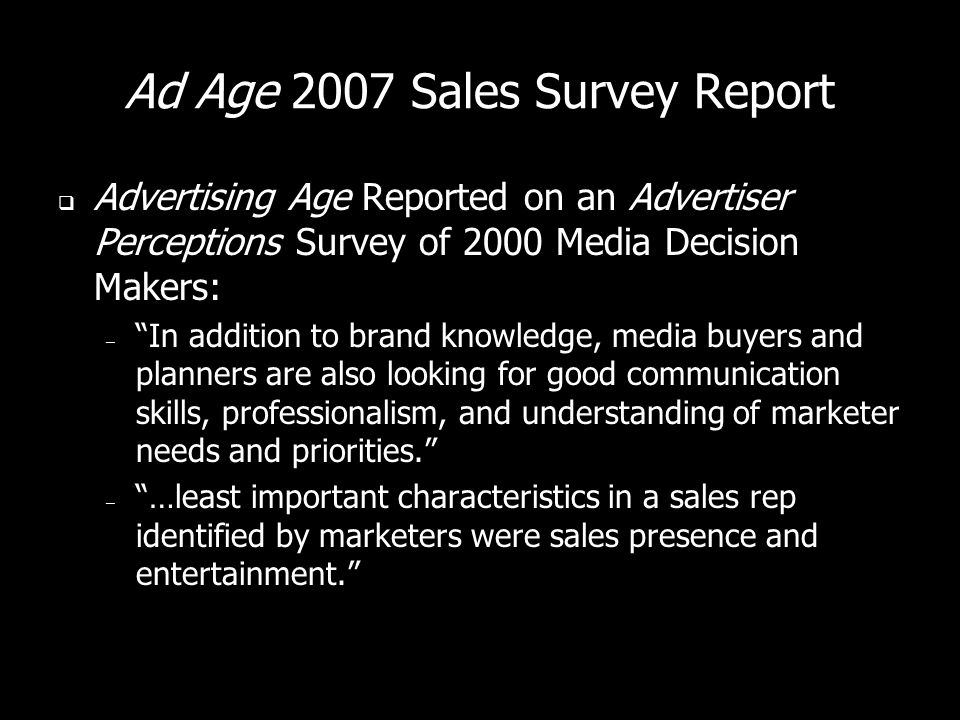 Ad Age 2007 Sales Survey Report Advertising Age Reported on an Advertiser Perceptions Survey of 2000 Media Decision Makers: – In addition to brand knowledge, media buyers and planners are also looking for good communication skills, professionalism, and understanding of marketer needs and priorities.