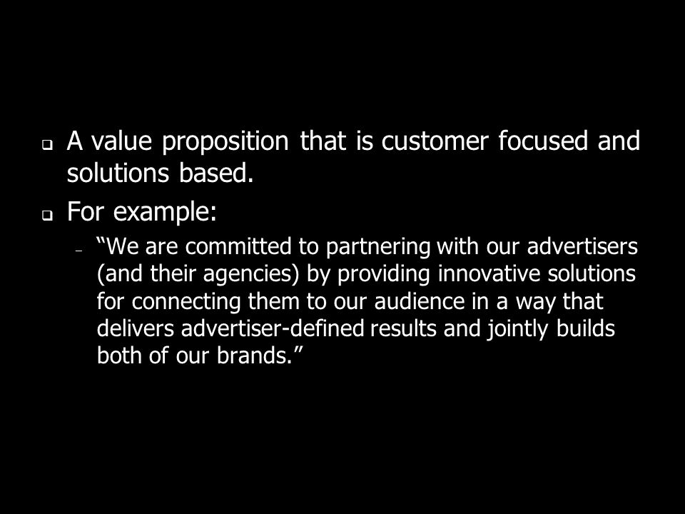 A value proposition that is customer focused and solutions based.