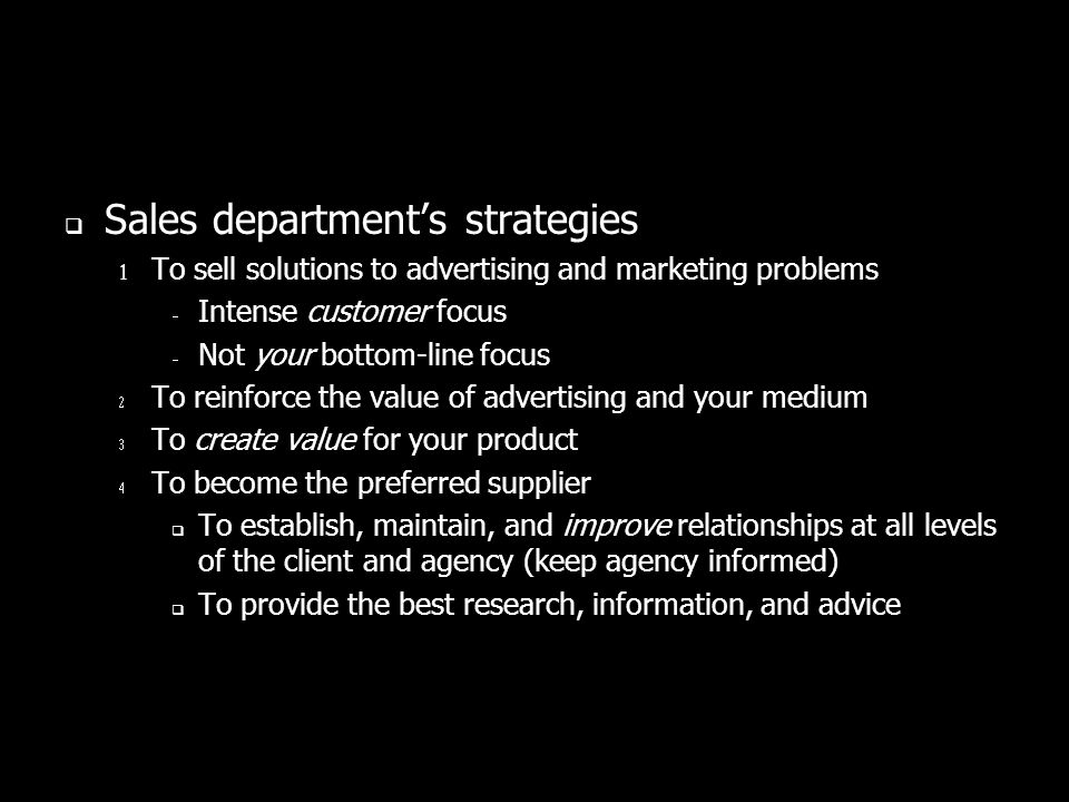 Sales departments strategies To sell solutions to advertising and marketing problems Intense customer focus Not your bottom-line focus To reinforce the value of advertising and your medium To create value for your product To become the preferred supplier To establish, maintain, and improve relationships at all levels of the client and agency (keep agency informed) To provide the best research, information, and advice