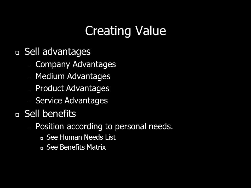Creating Value Sell advantages – Company Advantages – Medium Advantages – Product Advantages – Service Advantages Sell benefits – Position according to personal needs.