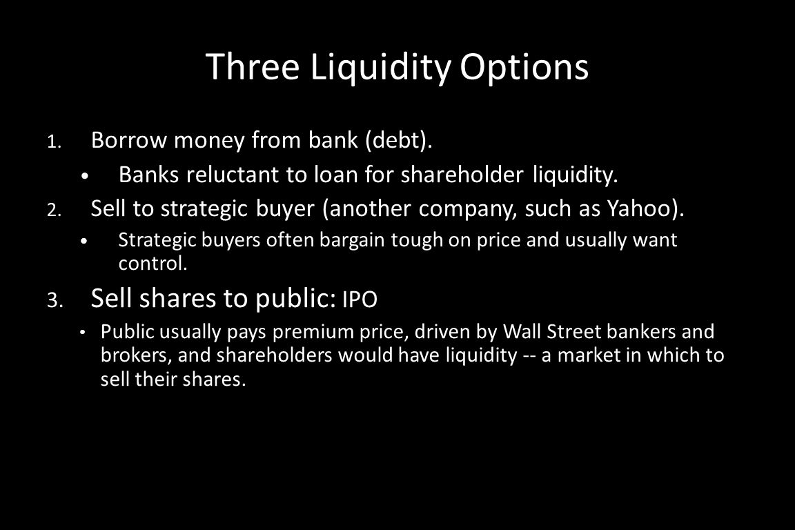 Three Liquidity Options 1. Borrow money from bank (debt). Banks reluctant to loan for shareholder liquidity. 2. Sell to strategic buyer (another compa