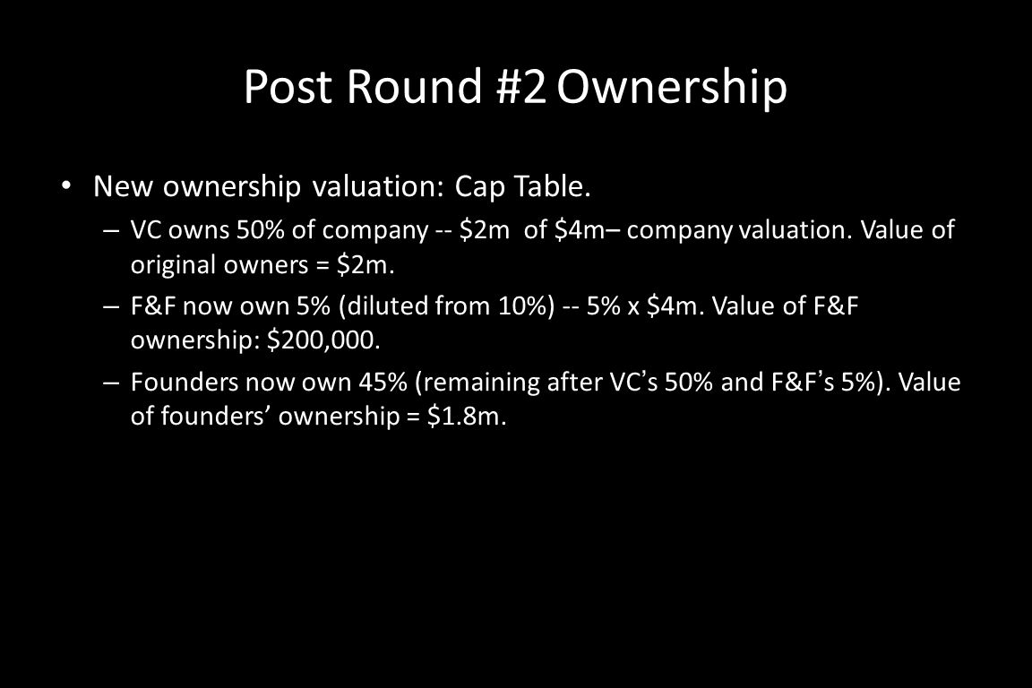 Post Round #2 Ownership New ownership valuation: Cap Table. – VC owns 50% of company -- $2m of $4m– company valuation. Value of original owners = $2m.