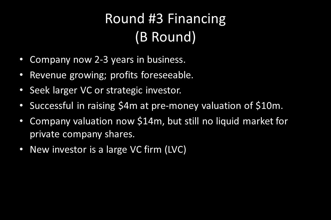 Round #3 Financing (B Round) Company now 2-3 years in business. Revenue growing; profits foreseeable. Seek larger VC or strategic investor. Successful