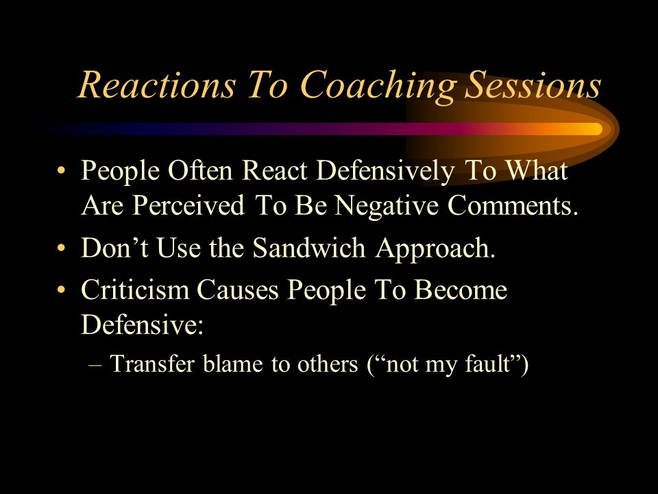 Reactions To Coaching Sessions People Often React Defensively To What Are Perceived To Be Negative Comments. Dont Use the Sandwich Approach. Criticism