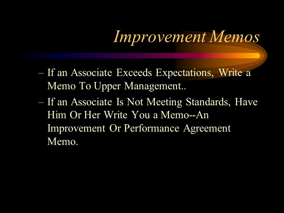 Improvement Memos –If an Associate Exceeds Expectations, Write a Memo To Upper Management.. –If an Associate Is Not Meeting Standards, Have Him Or Her