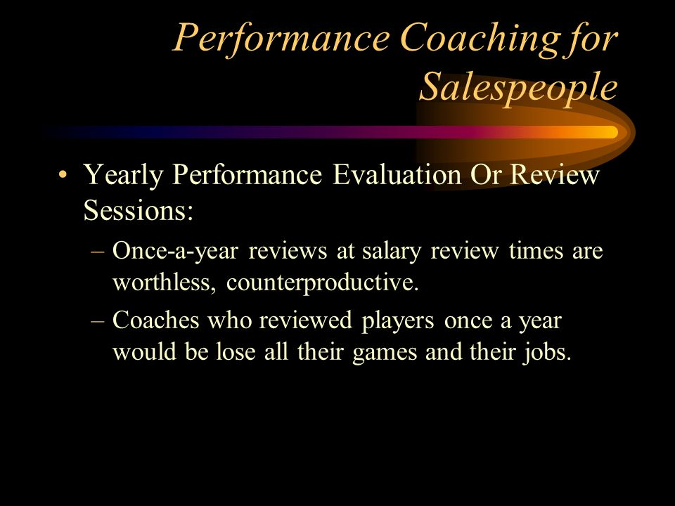 Performance Coaching for Salespeople Yearly Performance Evaluation Or Review Sessions: –Once-a-year reviews at salary review times are worthless, counterproductive.