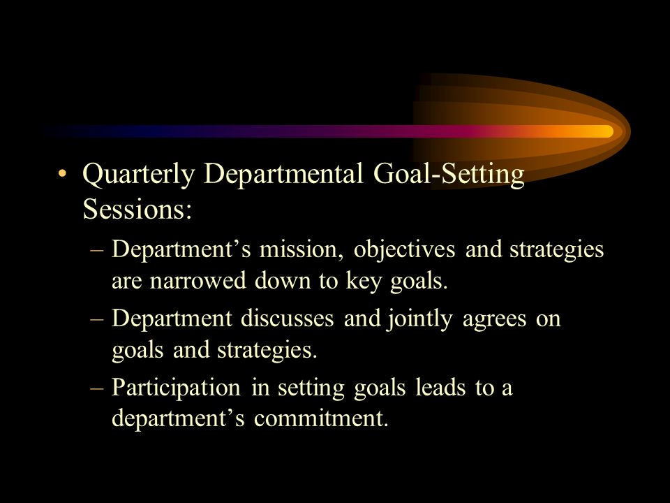 Quarterly Departmental Goal-Setting Sessions: –Departments mission, objectives and strategies are narrowed down to key goals.