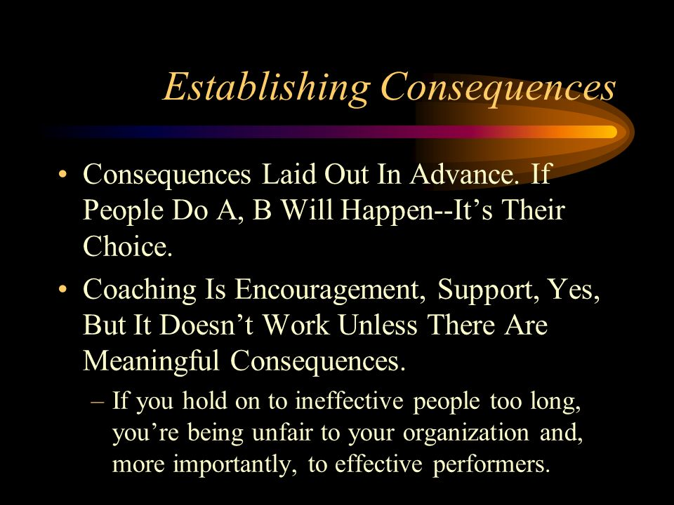 Establishing Consequences Consequences Laid Out In Advance. If People Do A, B Will Happen--Its Their Choice. Coaching Is Encouragement, Support, Yes,