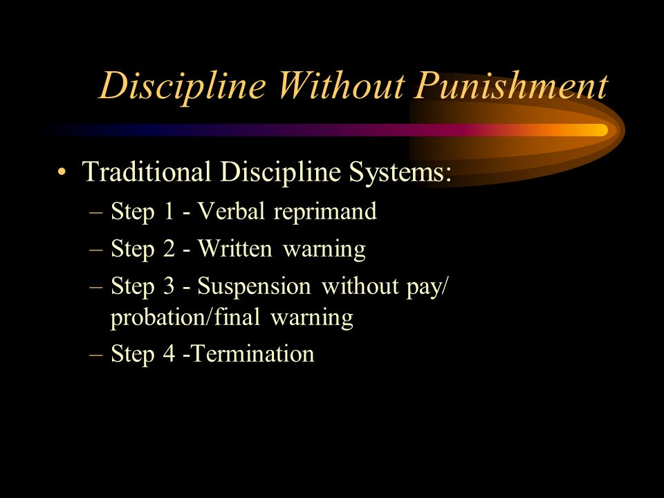 Discipline Without Punishment Traditional Discipline Systems: –Step 1 - Verbal reprimand –Step 2 - Written warning –Step 3 - Suspension without pay/ probation/final warning –Step 4 -Termination