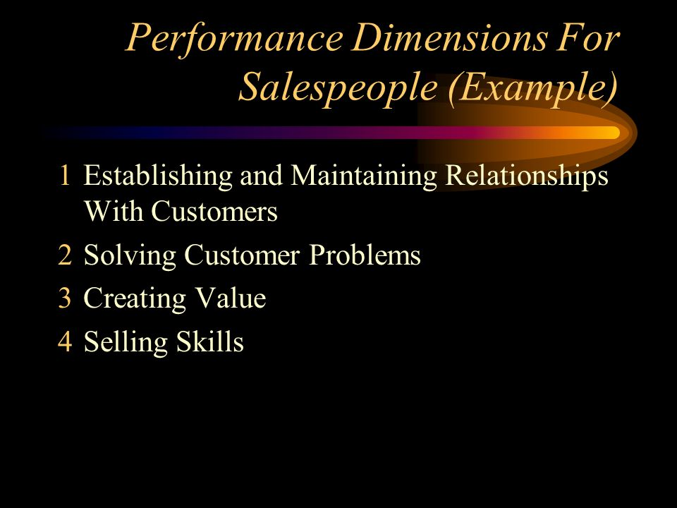 Performance Dimensions For Salespeople (Example) 1Establishing and Maintaining Relationships With Customers 2Solving Customer Problems 3Creating Value 4Selling Skills