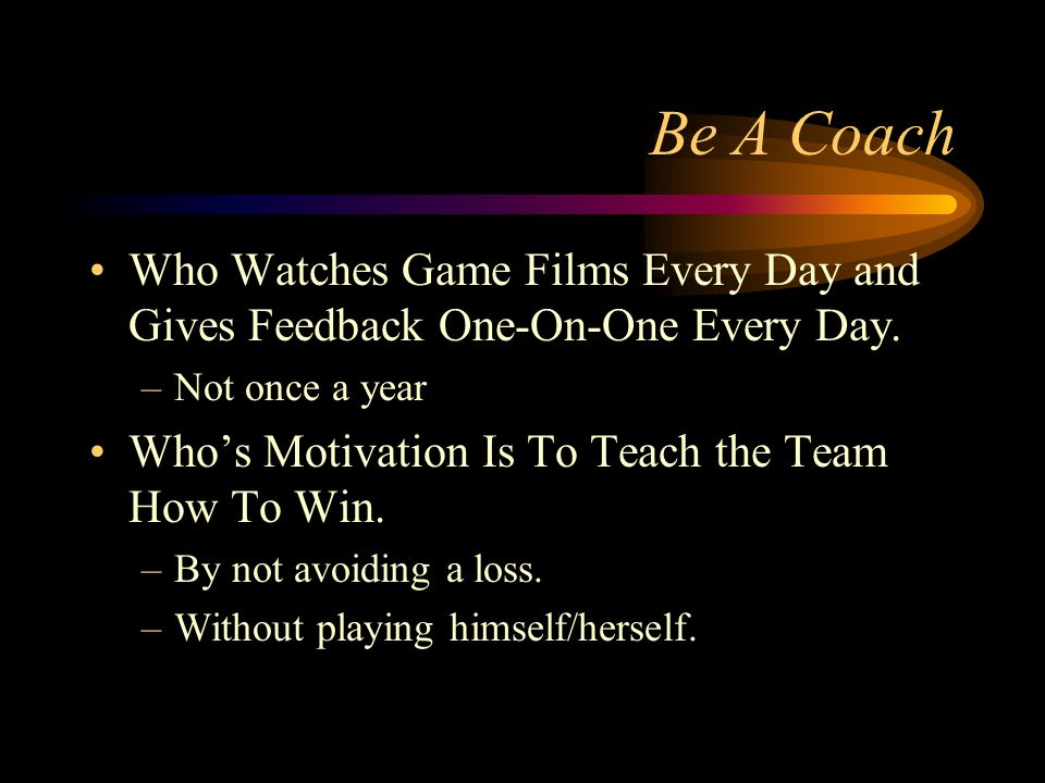 Be A Coach Who Watches Game Films Every Day and Gives Feedback One-On-One Every Day.
