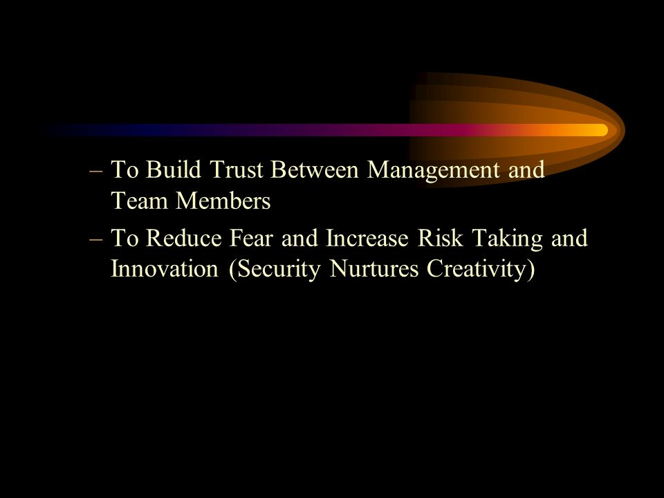 –To Build Trust Between Management and Team Members –To Reduce Fear and Increase Risk Taking and Innovation (Security Nurtures Creativity)