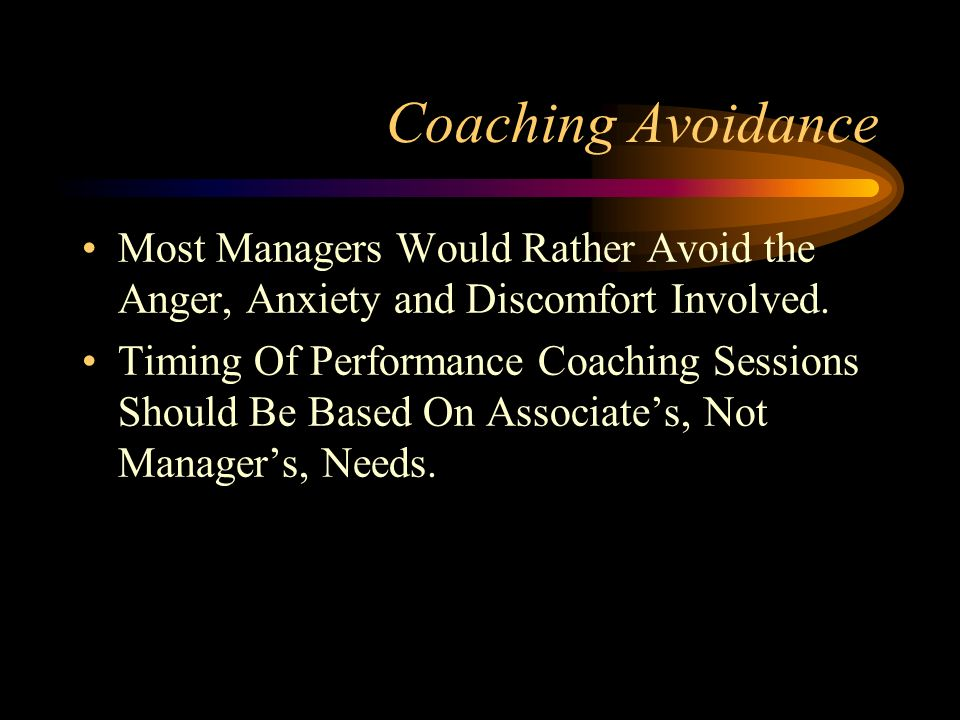 Coaching Avoidance Most Managers Would Rather Avoid the Anger, Anxiety and Discomfort Involved.