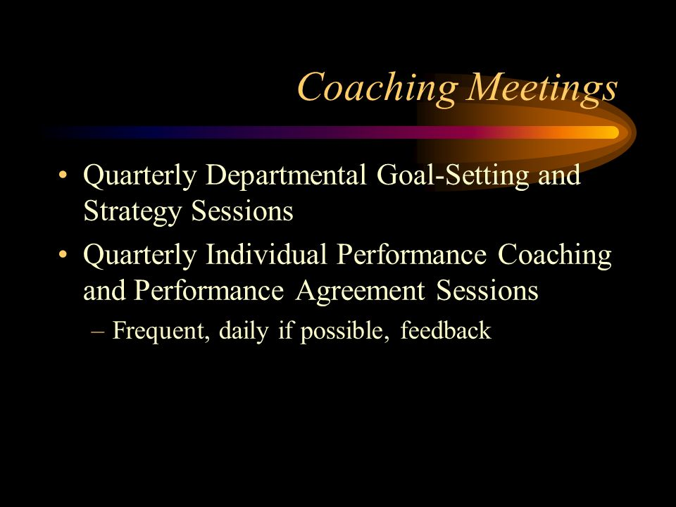 Coaching Meetings Quarterly Departmental Goal-Setting and Strategy Sessions Quarterly Individual Performance Coaching and Performance Agreement Sessio