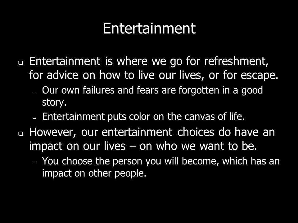 Entertainment Entertainment is where we go for refreshment, for advice on how to live our lives, or for escape.