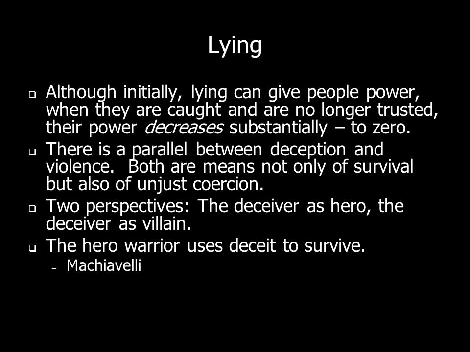 Lying Although initially, lying can give people power, when they are caught and are no longer trusted, their power decreases substantially – to zero.