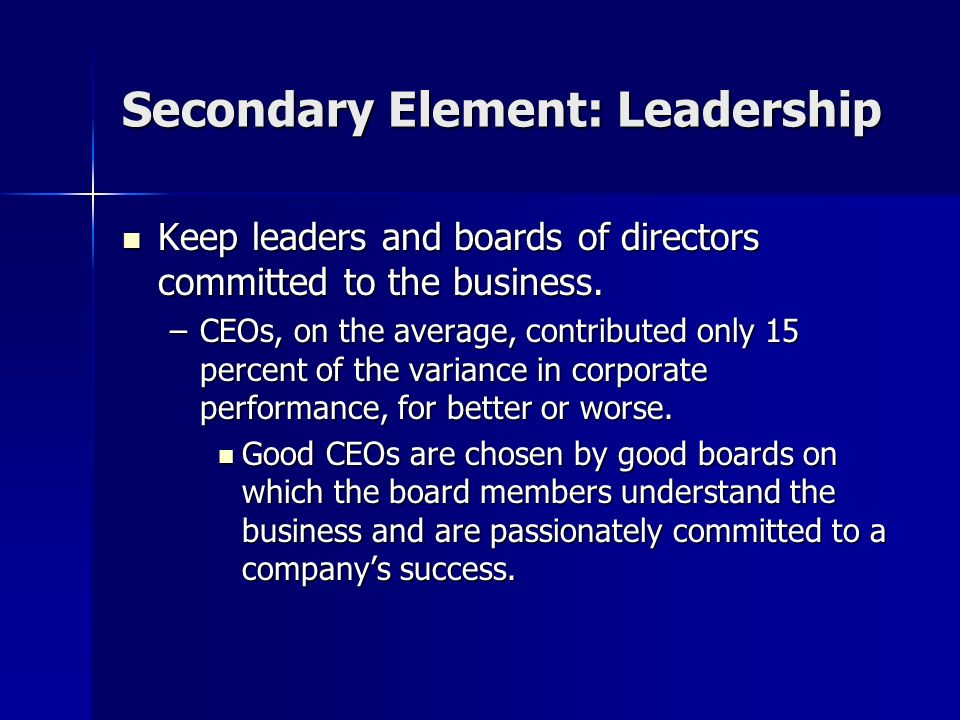 Secondary Element: Leadership Keep leaders and boards of directors committed to the business. Keep leaders and boards of directors committed to the bu