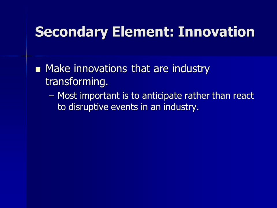 Secondary Element: Innovation Make innovations that are industry transforming. Make innovations that are industry transforming. –Most important is to
