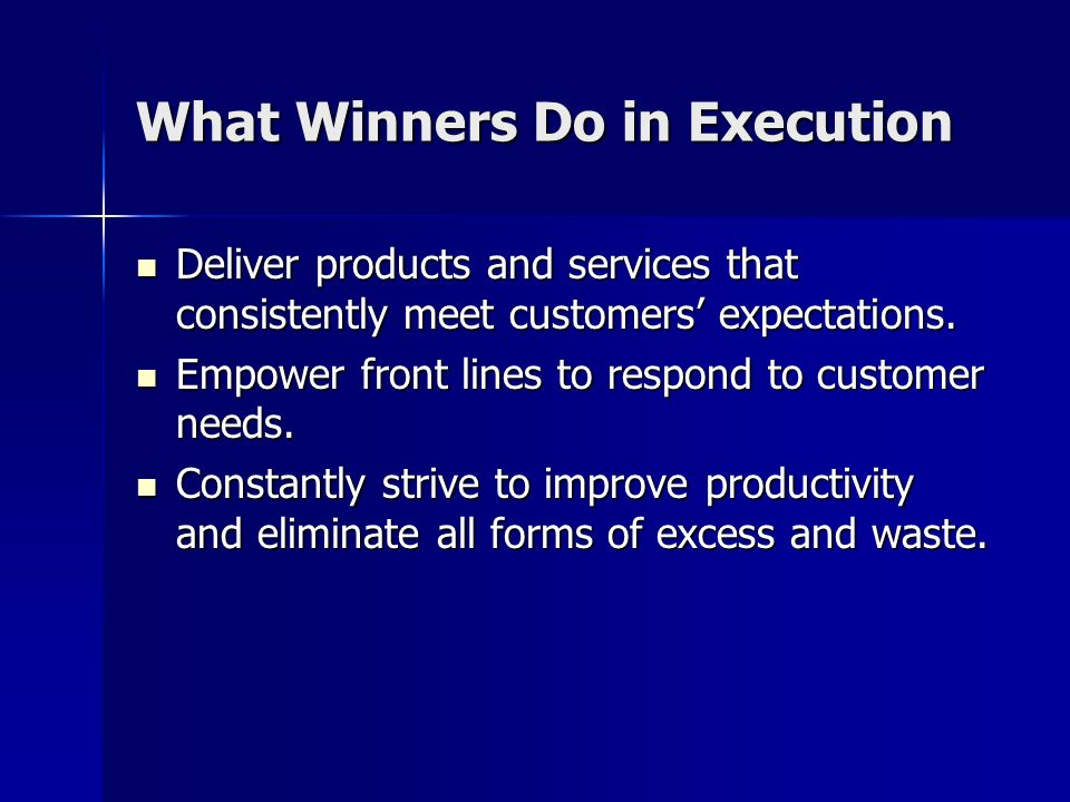 What Winners Do in Execution Deliver products and services that consistently meet customers expectations. Deliver products and services that consisten