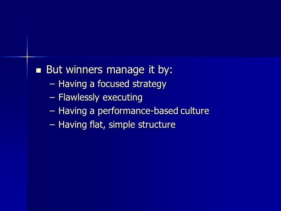 But winners manage it by: But winners manage it by: –Having a focused strategy –Flawlessly executing –Having a performance-based culture –Having flat,