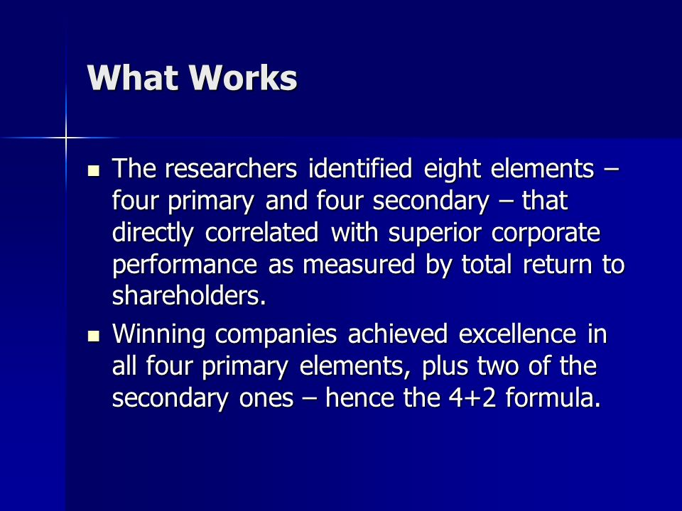 What Works The researchers identified eight elements – four primary and four secondary – that directly correlated with superior corporate performance
