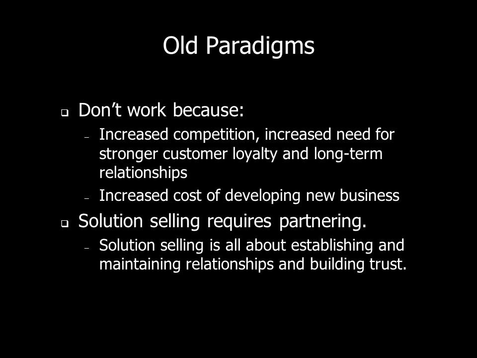 Old Paradigms * Old tricks dont work anymore. – Designed in 20s and 30s for one-call, low-cost, unimportant decisions Old selling models dont work in