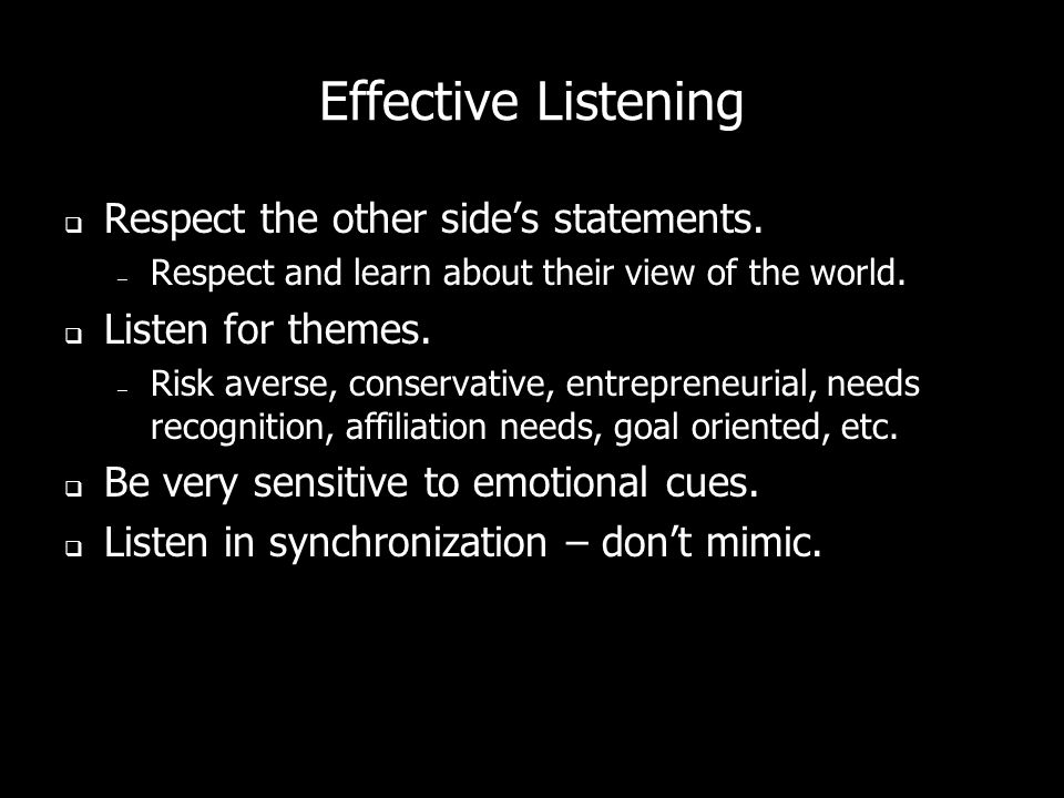 Effective Listening Do not step on sentences. Do not respond to negatives, objections, concerns too quickly. – If you do, you appear to be defensive.