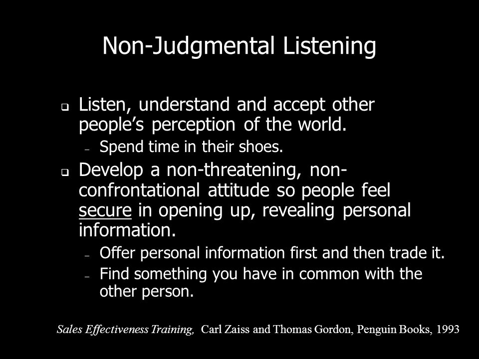 Non-Judgmental Listening People have a deep need for someone to listen to them and understand them. Non-judgmental listening responds to this need. –