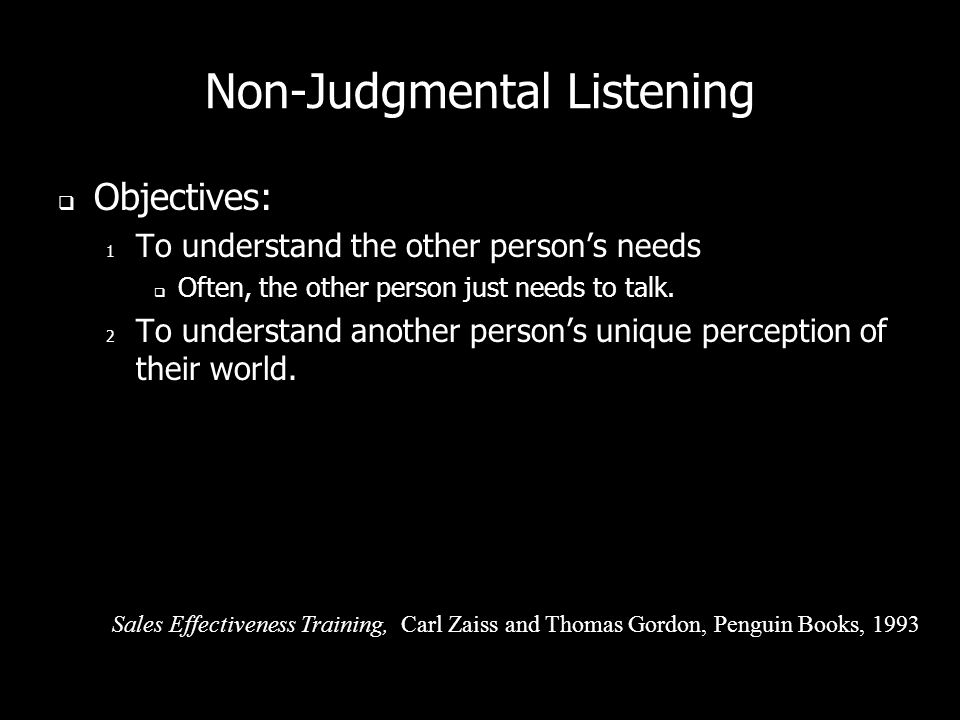 Non-Judgmental Listening Vary your responses, otherwise listening becomes a monotonous technique. Show genuine concern and caring. – I dont care how m