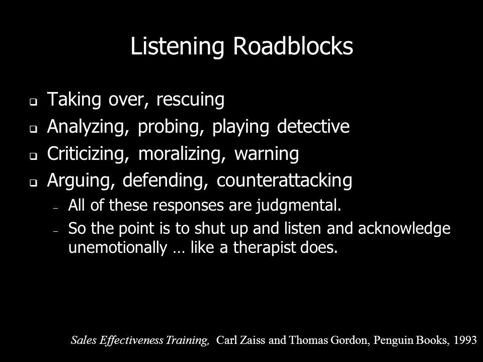 Listening Roadblocks Denying, minimizing, Cheering up, reassuring, encouraging Sympathy, indignation, me-tooing, story-telling Advising, teaching – Be