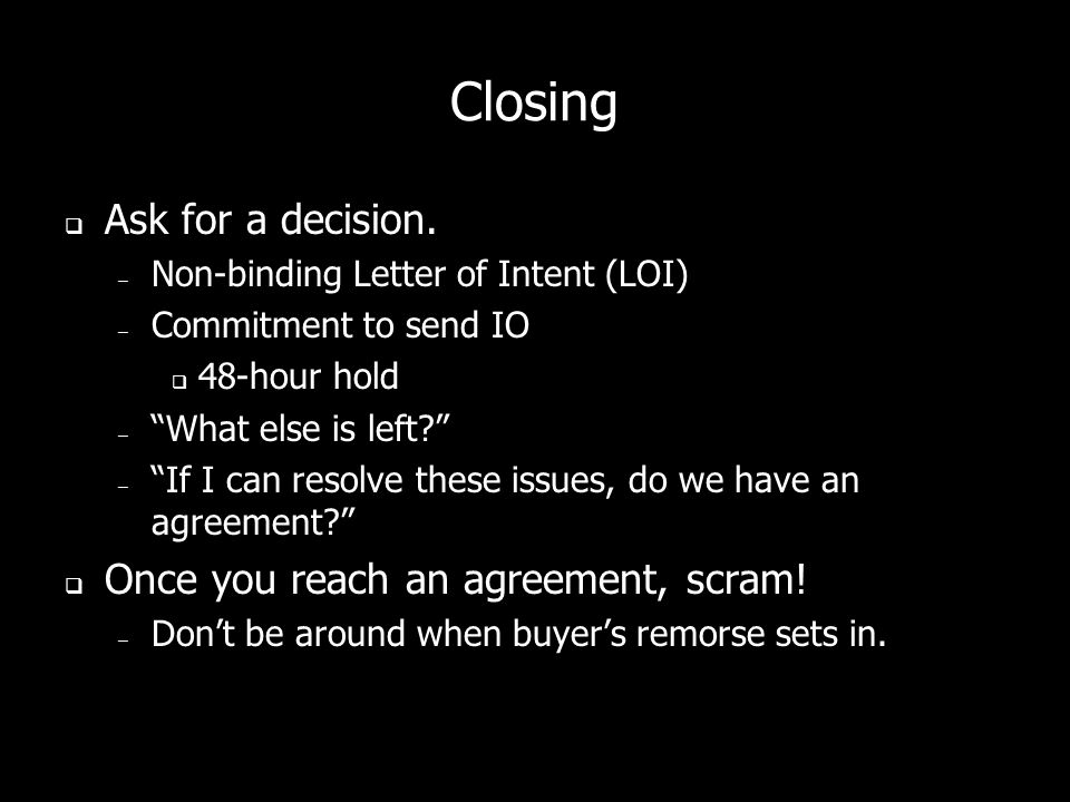 Closing Help buyers make the right decision. Create a sense of urgency. Use a variety of closes: – The Clincher Close – The Assumption Close – The SRO