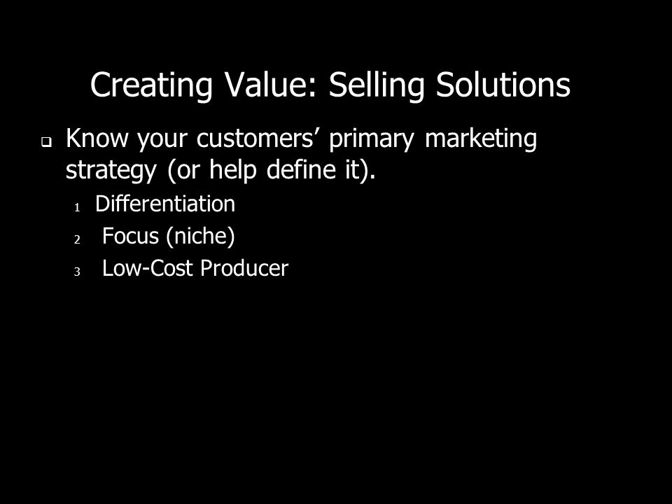 Creating Value: Selling Solutions Know your customers primary marketing strategy (or help define it).